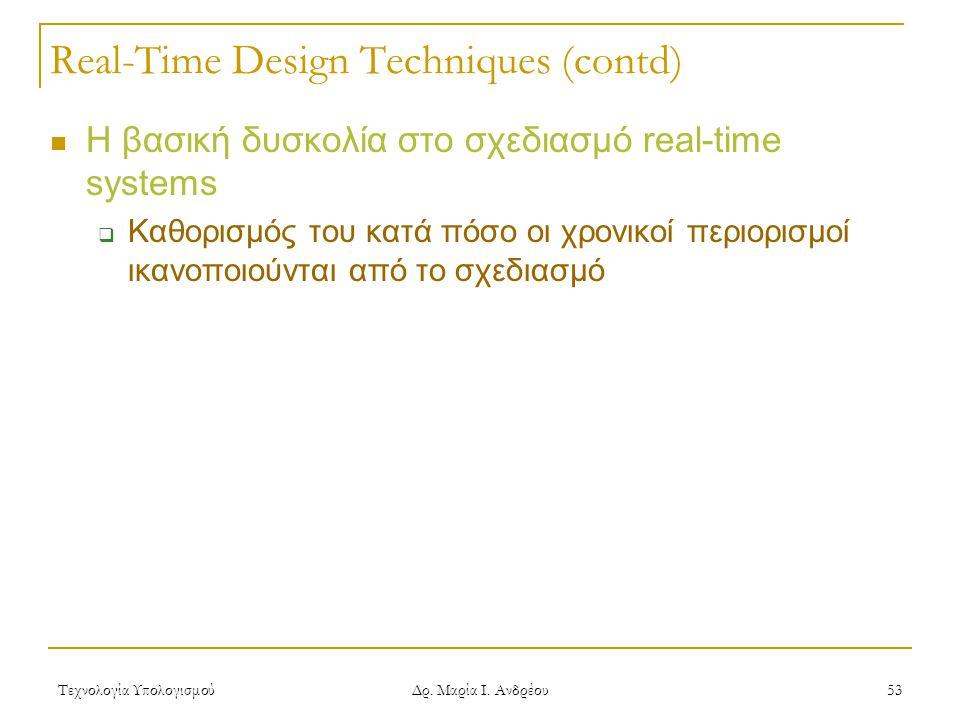Τεχνολογία Υπολογισμού Δρ. Μαρία Ι. Ανδρέου 53 Real-Time Design Techniques (contd)  Η βασική δυσκολία στο σχεδιασμό real-time systems  Καθορισμός το
