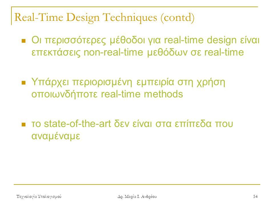Τεχνολογία Υπολογισμού Δρ. Μαρία Ι. Ανδρέου 54 Real-Time Design Techniques (contd)  Οι περισσότερες μέθοδοι για real-time design είναι επεκτάσεις non