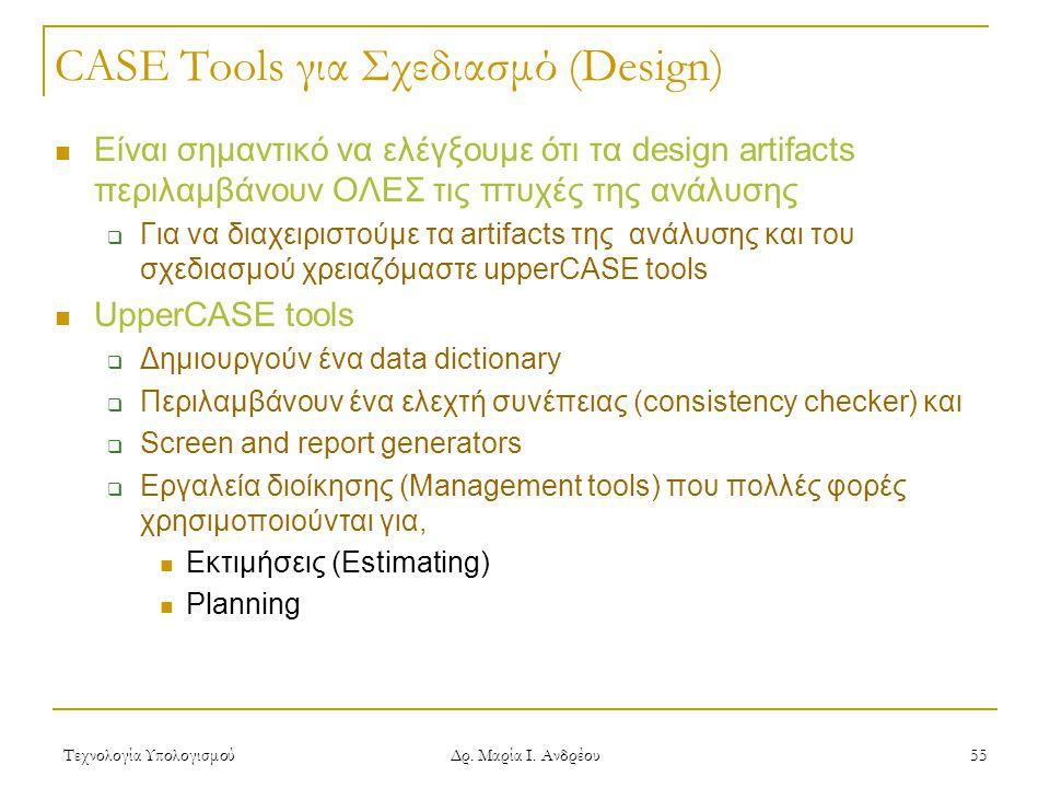 Τεχνολογία Υπολογισμού Δρ. Μαρία Ι. Ανδρέου 55 CASE Tools για Σχεδιασμό (Design)  Είναι σημαντικό να ελέγξουμε ότι τα design artifacts περιλαμβάνουν