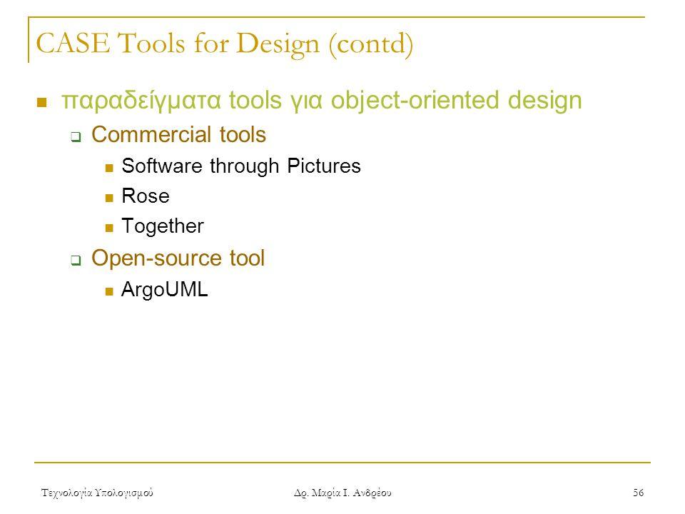 Τεχνολογία Υπολογισμού Δρ. Μαρία Ι. Ανδρέου 56 CASE Tools for Design (contd)  παραδείγματα tools για object-oriented design  Commercial tools  Soft