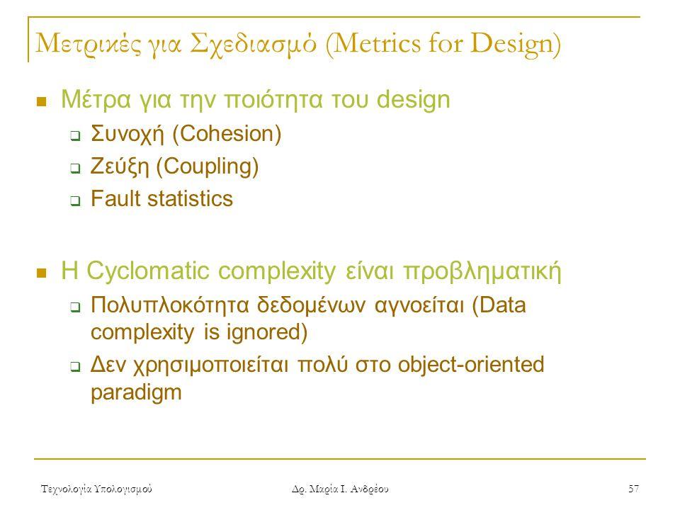 Τεχνολογία Υπολογισμού Δρ. Μαρία Ι. Ανδρέου 57 Μετρικές για Σχεδιασμό (Metrics for Design)  Μέτρα για την ποιότητα του design  Συνοχή (Cohesion)  Ζ