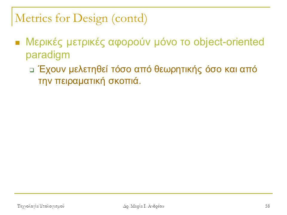 Τεχνολογία Υπολογισμού Δρ. Μαρία Ι. Ανδρέου 58 Metrics for Design (contd)  Μερικές μετρικές αφορούν μόνο το object-oriented paradigm  Έχουν μελετηθε