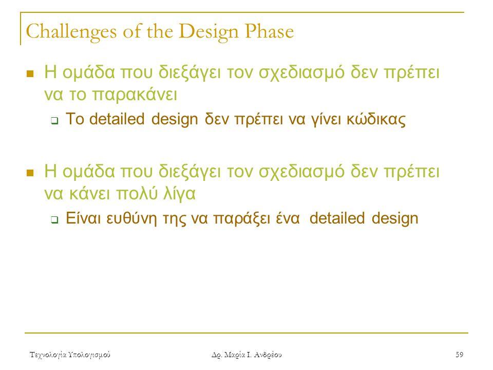Τεχνολογία Υπολογισμού Δρ. Μαρία Ι. Ανδρέου 59 Challenges of the Design Phase  Η ομάδα που διεξάγει τον σχεδιασμό δεν πρέπει να το παρακάνει  Το det
