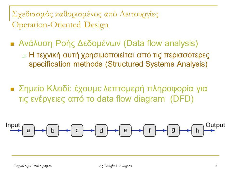 Τεχνολογία Υπολογισμού Δρ. Μαρία Ι. Ανδρέου 6 Σχεδιασμός καθορισμένος από Λειτουργίες Operation-Oriented Design  Ανάλυση Ροής Δεδομένων (Data flow an