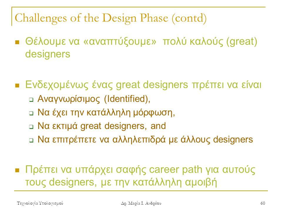 Τεχνολογία Υπολογισμού Δρ. Μαρία Ι. Ανδρέου 60 Challenges of the Design Phase (contd)  Θέλουμε να «αναπτύξουμε» πολύ καλούς (great) designers  Ενδεχ