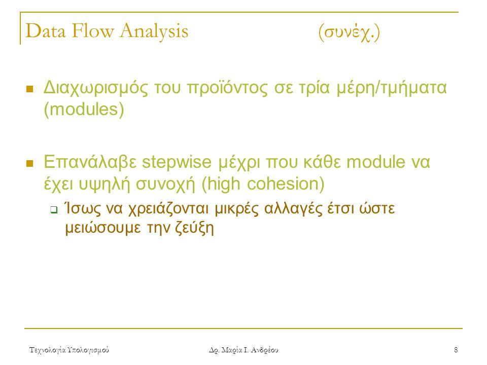 Τεχνολογία Υπολογισμού Δρ. Μαρία Ι. Ανδρέου 8 Data Flow Analysis (συνέχ.)  Διαχωρισμός του προϊόντος σε τρία μέρη/τμήματα (modules)  Επανάλαβε stepw