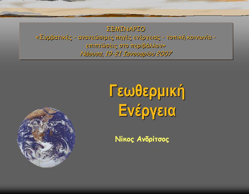 ΣΕΜΙΝΑΡΙΟ «Συμβατικές – ανανεώσιμες πηγές ενέργειας – τοπική κοινωνία – επιπτώσεις στο περιβάλλον» Νάουσα, 19-21 Ιανουαρίου 2007 Γεωθερμική Ενέργεια Νίκος Ανδρίτσος