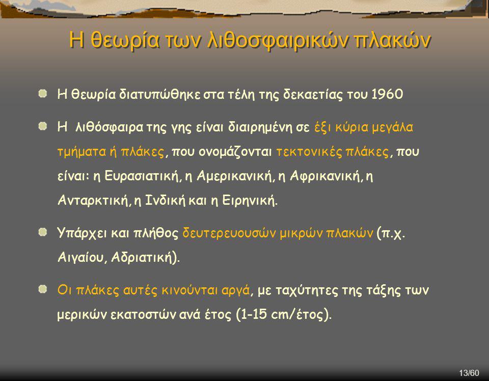13/60 Η θεωρία των λιθοσφαιρικών πλακών Η θεωρία διατυπώθηκε στα τέλη της δεκαετίας του 1960 Η λιθόσφαιρα της γης είναι διαιρημένη σε έξι κύρια μεγάλα τμήματα ή πλάκες, που ονομάζονται τεκτονικές πλάκες, που είναι: η Ευρασιατική, η Αμερικανική, η Αφρικανική, η Ανταρκτική, η Ινδική και η Ειρηνική.