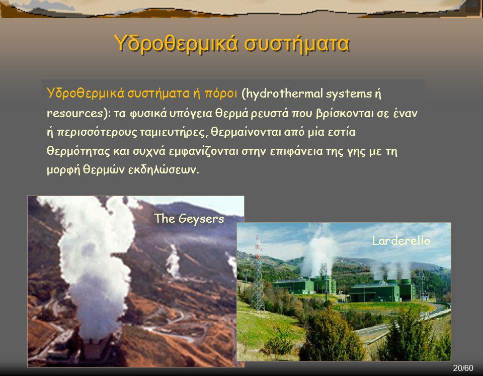 20/60 Υδροθερμικά συστήματα ή πόροι (hydrothermal systems ή resources): τα φυσικά υπόγεια θερμά ρευστά που βρίσκονται σε έναν ή περισσότερους ταμιευτήρες, θερμαίνονται από μία εστία θερμότητας και συχνά εμφανίζονται στην επιφάνεια της γης με τη μορφή θερμών εκδηλώσεων.