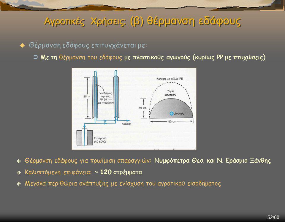 52/60  Θέρμανση εδάφους επιτυγχάνεται με:  Με τη θέρμανση του εδάφους με πλαστικούς αγωγούς (κυρίως PP με πτυχώσεις) Αγροτικές Χρήσεις: (β) θέρμανση εδάφους  Θέρμανση εδάφους για πρωΐμιση σπαραγγιών: Νυμφόπετρα Θεσ.