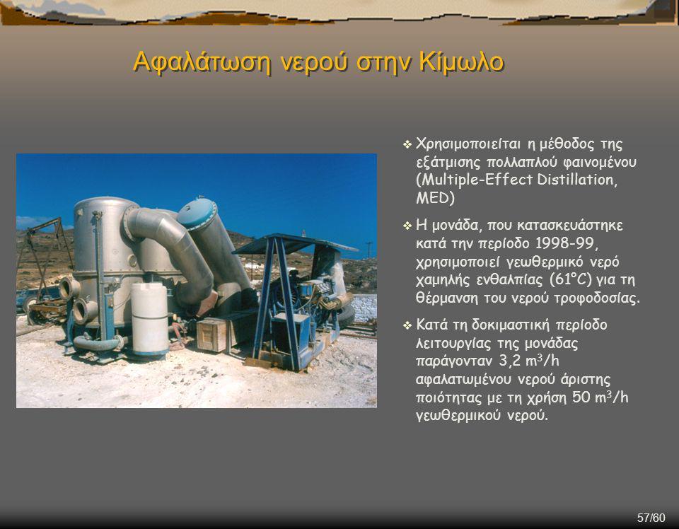 57/60 Αφαλάτωση νερού στην Κίμωλο  Χρησιμοποιείται η μέθοδος της εξάτμισης πολλαπλού φαινομένου (Multiple-Effect Distillation, MED)  Η μονάδα, που κατασκευάστηκε κατά την περίοδο 1998-99, χρησιμοποιεί γεωθερμικό νερό χαμηλής ενθαλπίας (61°C) για τη θέρμανση του νερού τροφοδοσίας.