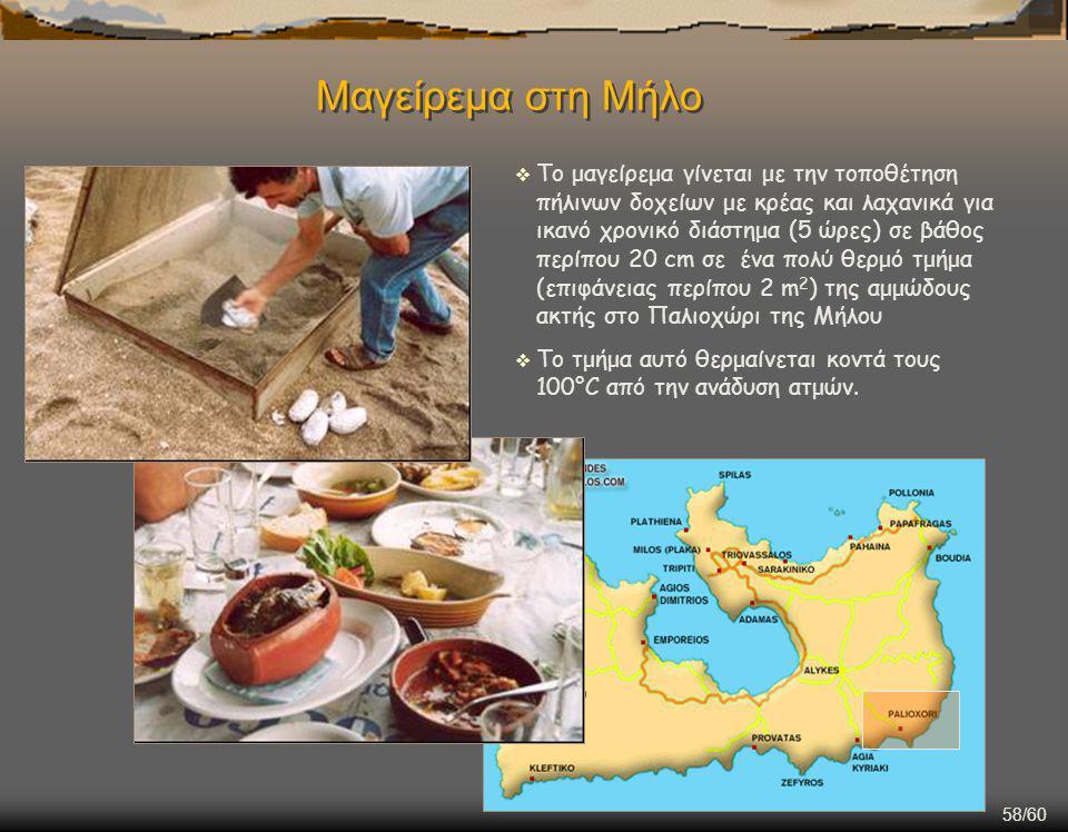 58/60 Μαγείρεμα στη Μήλο  Το μαγείρεμα γίνεται με την τοποθέτηση πήλινων δοχείων με κρέας και λαχανικά για ικανό χρονικό διάστημα (5 ώρες) σε βάθος περίπου 20 cm σε ένα πολύ θερμό τμήμα (επιφάνειας περίπου 2 m 2 ) της αμμώδους ακτής στο Παλιοχώρι της Μήλου  Το τμήμα αυτό θερμαίνεται κοντά τους 100°C από την ανάδυση ατμών.
