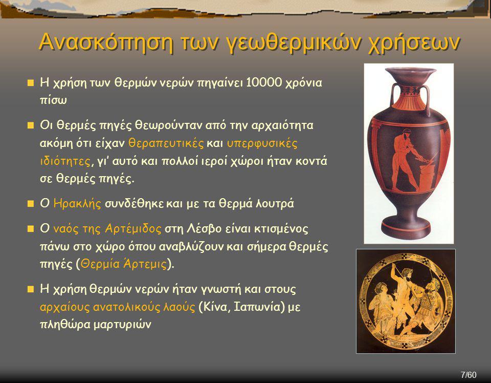 7/60 Ανασκόπηση των γεωθερμικών χρήσεων Η χρήση των θερμών νερών πηγαίνει 10000 χρόνια πίσω Οι θερμές πηγές θεωρούνταν από την αρχαιότητα ακόμη ότι είχαν θεραπευτικές και υπερφυσικές ιδιότητες, γι' αυτό και πολλοί ιεροί χώροι ήταν κοντά σε θερμές πηγές.