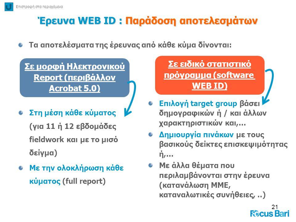 21 Έρευνα WEB ID : Παράδοση αποτελεσμάτων Τα αποτελέσματα της έρευνας από κάθε κύμα δίνονται: Σε μορφή Ηλεκτρονικού Report (περιβάλλον Acrobat 5.0) Σε
