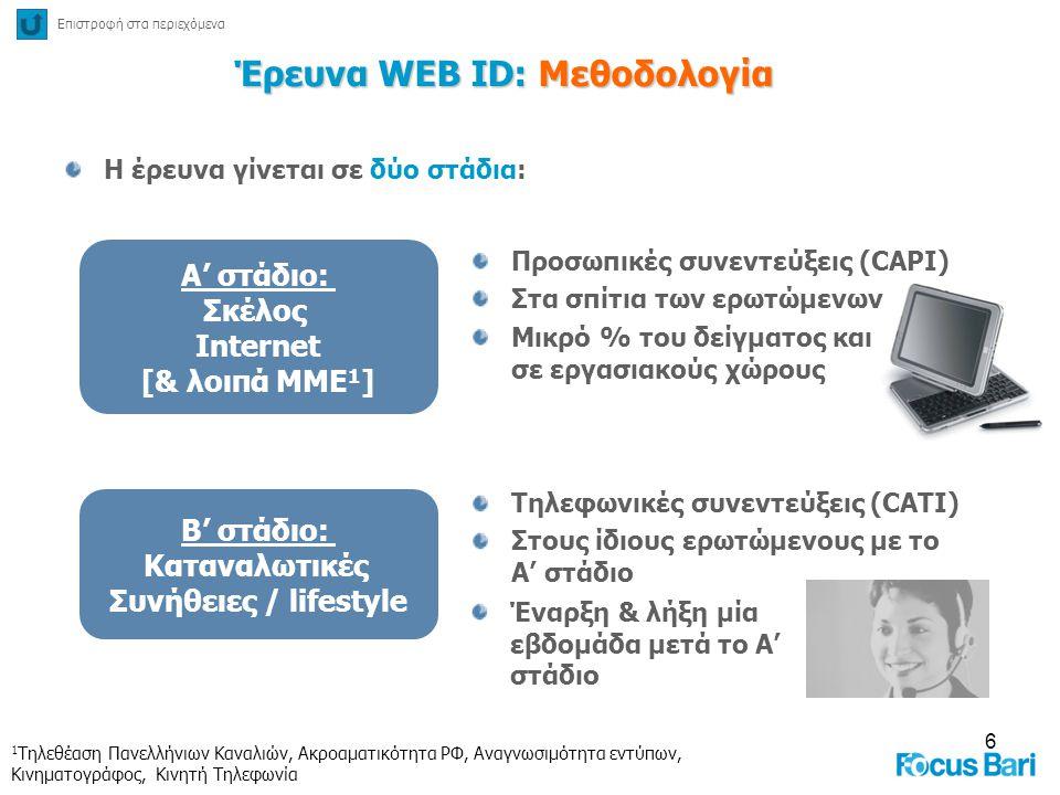6 Έρευνα WEB ID: Μεθοδολογία Η έρευνα γίνεται σε δύο στάδια: A' στάδιο: Σκέλος Internet [& λοιπά ΜΜΕ 1 ] Προσωπικές συνεντεύξεις (CAPI) Στα σπίτια των