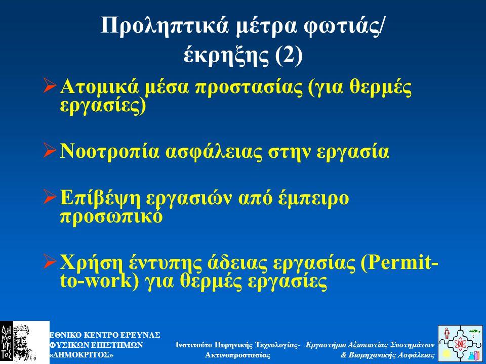 ΕΘΝΙΚΟ ΚΕΝΤΡΟ ΕΡΕΥΝΑΣ ΦΥΣΙΚΩΝ ΕΠΙΣΤΗΜΩΝ «ΔΗΜΟΚΡΙΤΟΣ» Εργαστήριο Αξιοπιστίας Συστημάτων & Βιομηχανικής Ασφάλειας Ινστιτούτο Πυρηνικής Τεχνολογίας- Ακτινοπροστασίας Προληπτικά μέτρα φωτιάς/ έκρηξης (2)  Ατομικά μέσα προστασίας (για θερμές εργασίες)  Νοοτροπία ασφάλειας στην εργασία  Επίβέψη εργασιών από έμπειρο προσωπικό  Χρήση έντυπης άδειας εργασίας (Permit- to-work) για θερμές εργασίες