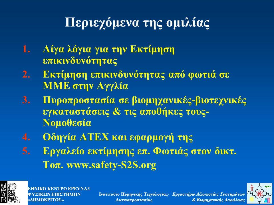 ΕΘΝΙΚΟ ΚΕΝΤΡΟ ΕΡΕΥΝΑΣ ΦΥΣΙΚΩΝ ΕΠΙΣΤΗΜΩΝ «ΔΗΜΟΚΡΙΤΟΣ» Εργαστήριο Αξιοπιστίας Συστημάτων & Βιομηχανικής Ασφάλειας Ινστιτούτο Πυρηνικής Τεχνολογίας- Ακτινοπροστασίας Περιεχόμενα της ομιλίας 1.Λίγα λόγια για την Εκτίμηση επικινδυνότητας 2.Εκτίμηση επικινδυνότητας από φωτιά σε ΜΜΕ στην Αγγλία 3.Πυροπροστασία σε βιομηχανικές-βιοτεχνικές εγκαταστάσεις & τις αποθήκες τους- Νομοθεσία 4.Οδηγία ΑΤΕΧ και εφαρμογή της 5.Εργαλείο εκτίμησης επ.