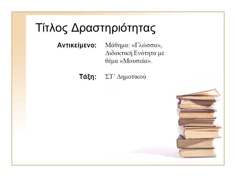 Τίτλος Δραστηριότητας Αντικείμενο: Τάξη: Μάθημα: «Γλώσσα», Διδακτική Ενότητα με θέμα «Μουσεία». ΣΤ΄ Δημοτικού