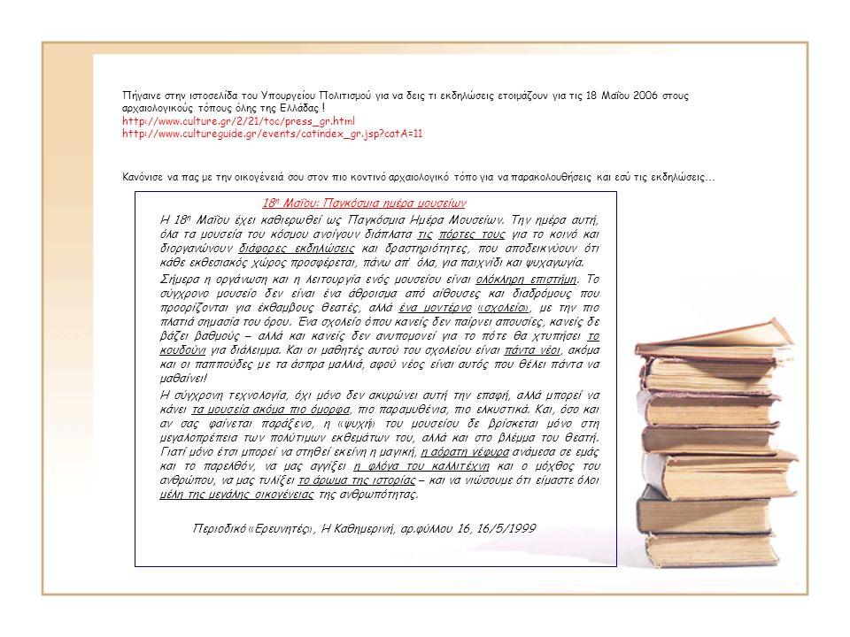 Πήγαινε στην ιστοσελίδα του Υπουργείου Πολιτισμού για να δεις τι εκδηλώσεις ετοιμάζουν για τις 18 Μαΐου 2006 στους αρχαιολογικούς τόπους όλης της Ελλά