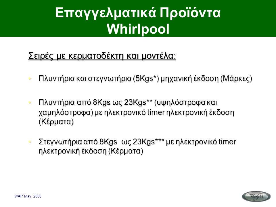 WAP May 2006 Επαγγελματικά Προϊόντα Whirlpool Σειρές με κερματοδέκτη και μοντέλα : •Πλυντήρια και στεγνωτήρια (5Kgs*) μηχανική έκδοση (Μάρκες) •Πλυντή
