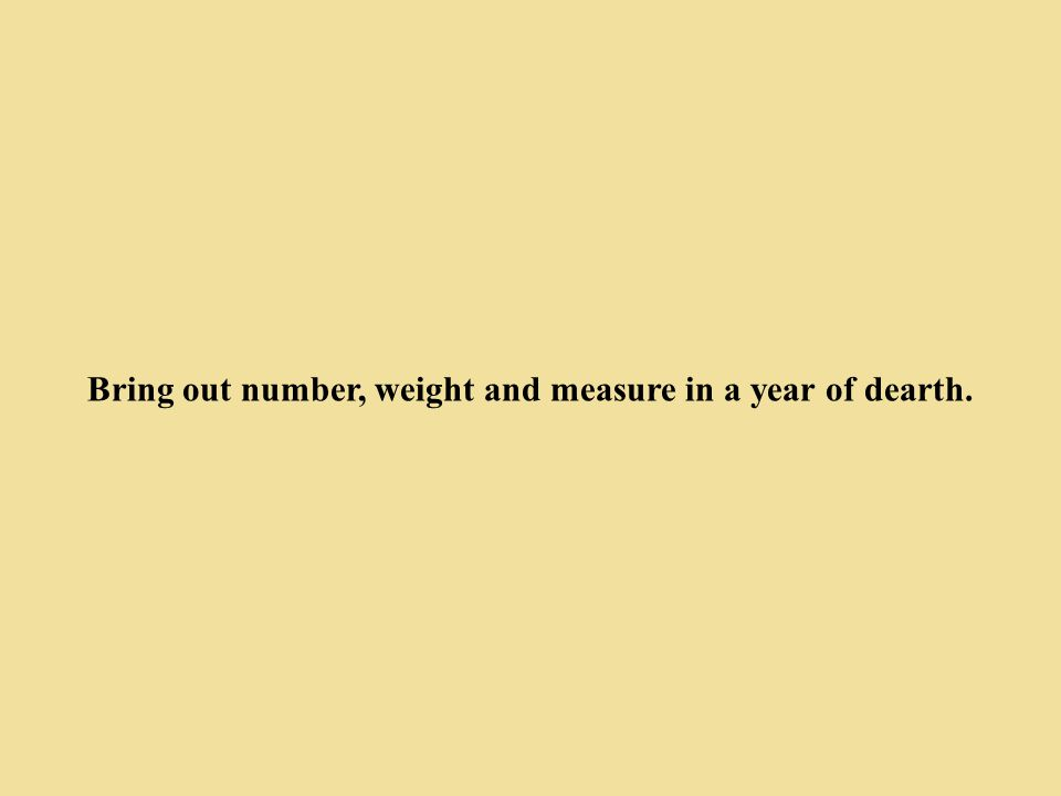 Bring out number, weight and measure in a year of dearth.