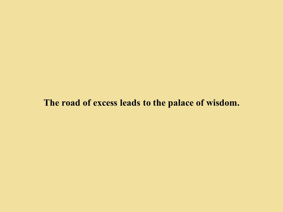 The road of excess leads to the palace of wisdom.