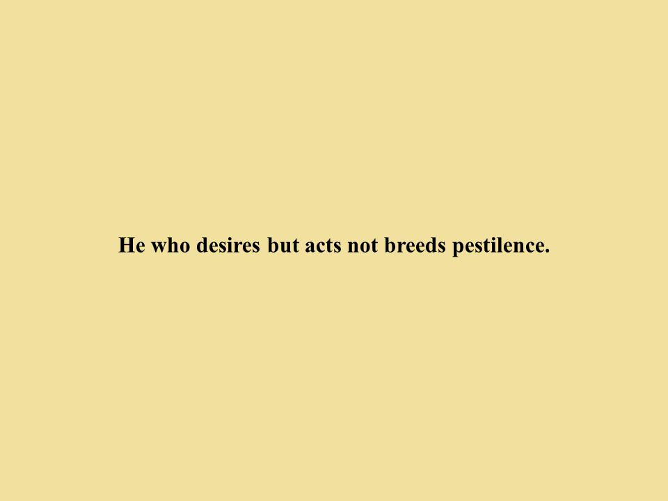 He who desires but acts not breeds pestilence.