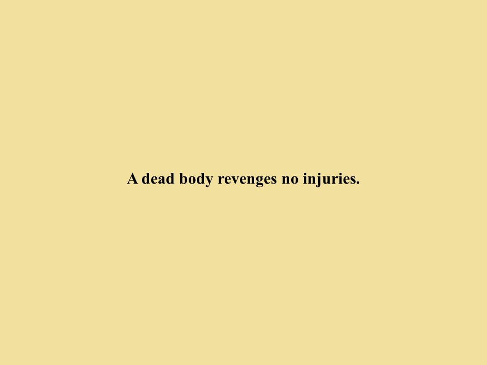 A dead body revenges no injuries.
