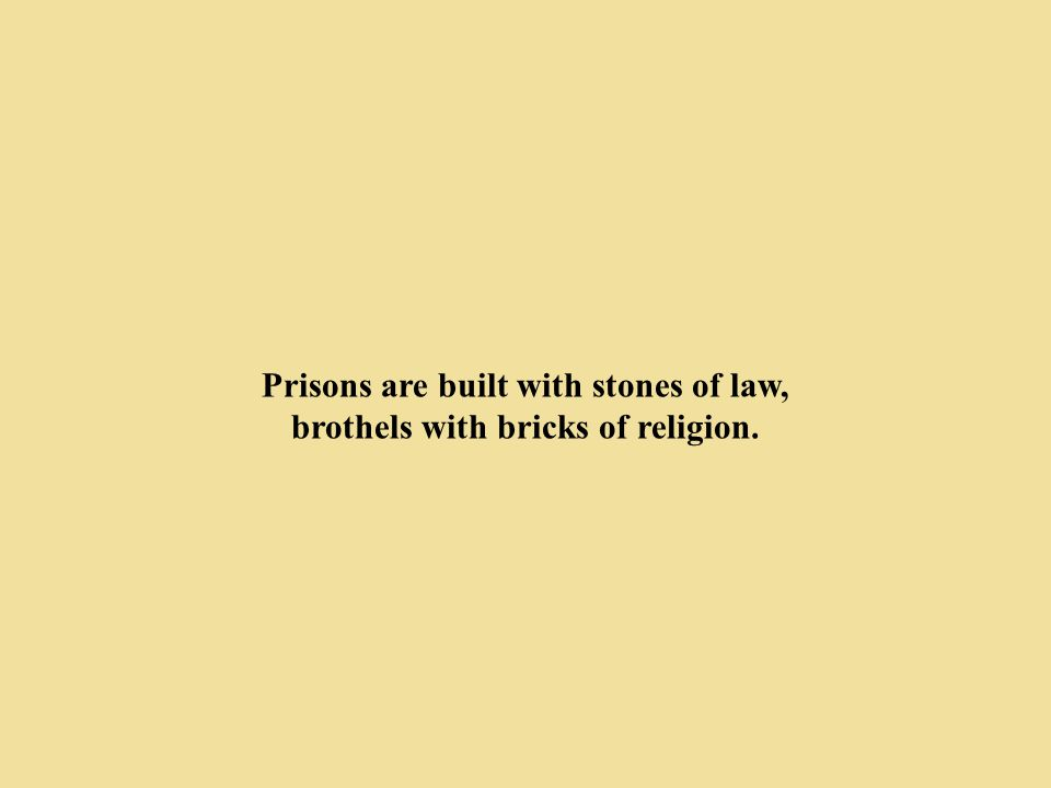 Prisons are built with stones of law, brothels with bricks of religion.