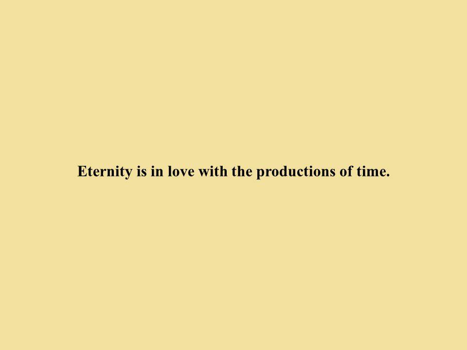Eternity is in love with the productions of time.