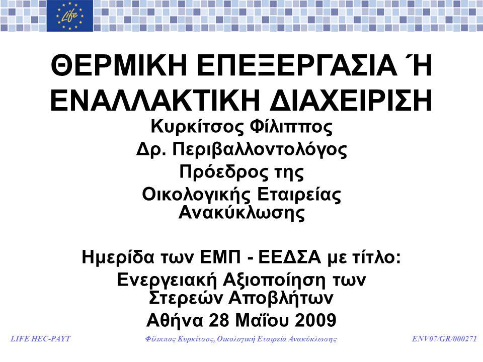 LIFE HEC-PAYT Φίλιππος Κυρκίτσος, Οικολογική Εταιρεία Ανακύκλωσης ENV07/GR/000271 ΠΟΙΑ ΕΠΙΛΟΓΗ ΔΙΑΧΕΙΡΙΣΗΣ ΑΠΟΡΡΙΜΜΑΤΩΝ ΕΙΝΑΙ ΣΥΜΦΕΡΟΤΕΡΗ ΓΙΑ ΤΗ ΧΩΡΑ ΜΑΣ; •Η ΘΕΡΜΙΚΗ ΕΠΕΞΕΡΓΑΣΙΑ (ΚΑΥΣΗ – ΠΥΡΟΛΥΣΗ - ΑΕΡΙΟΠΟΙΗΣΗ); •H ΕΝΑΛΛΑΚΤΙΚΗ ΔΙΑΧΕΙΡΙΣΗ (ΕΠΑΝΑΧΡΗΣΙΜΟΠΟΙΗΣΗ - ΑΝΑΚΥΚΛΩΣΗ – ΚΟΜΠΟΣΤΟΠΟΙΗΣΗ); •Ή ΜΗΠΩΣ ΜΠΟΡΟΥΝ ΝΑ ΣΥΝΔΥΑΣΤΟΥΝ ΟΙ ΠΑΡΑΠΑΝΩ ΕΠΙΛΟΓΕΣ;