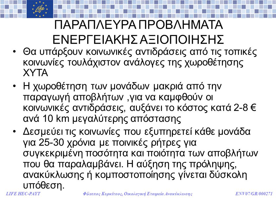 LIFE HEC-PAYT Φίλιππος Κυρκίτσος, Οικολογική Εταιρεία Ανακύκλωσης ENV07/GR/000271 ΠΑΡΑΠΛΕΥΡΑ ΠΡΟΒΛΗΜΑΤΑ ΕΝΕΡΓΕΙΑΚΗΣ ΑΞΙΟΠΟΙΗΣΗΣ •Θα υπάρξουν κοινωνικές αντιδράσεις από τις τοπικές κοινωνίες τουλάχιστον ανάλογες της χωροθέτησης ΧΥΤΑ •Η χωροθέτηση των μονάδων μακριά από την παραγωγή αποβλήτων,για να καμφθούν οι κοινωνικές αντιδράσεις, αυξάνει το κόστος κατά 2-8 € ανά 10 km μεγαλύτερης απόστασης •Δεσμεύει τις κοινωνίες που εξυπηρετεί κάθε μονάδα για 25-30 χρόνια με ποινικές ρήτρες για συγκεκριμένη ποσότητα και ποιότητα των αποβλήτων που θα παραλαμβάνει.