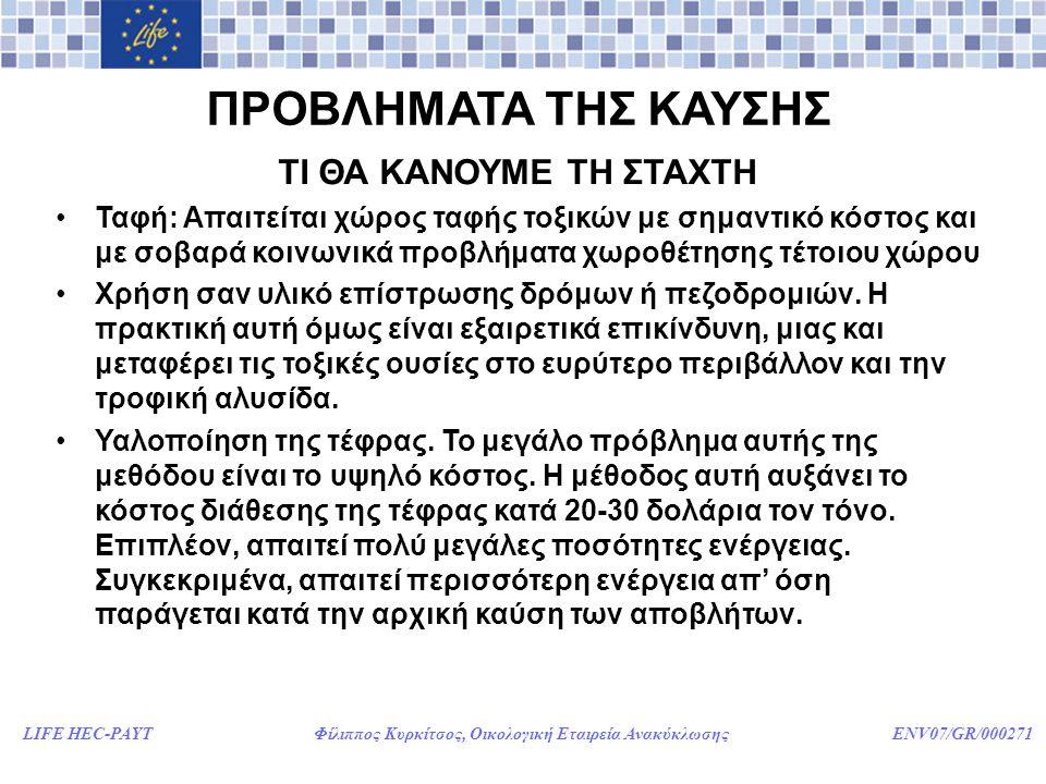 LIFE HEC-PAYT Φίλιππος Κυρκίτσος, Οικολογική Εταιρεία Ανακύκλωσης ENV07/GR/000271 ΠΡΟΒΛΗΜΑΤΑ ΤΗΣ ΚΑΥΣΗΣ ΕΠΙΠΤΩΣΕΙΣ ΣΤΗΝ ΥΓΕΙΑ ΤΩΝ ΕΡΓΑΖΟΜΕΝΩΝ ΣΕ ΕΡΓΟΣΤΑΣΙΑ ΚΑΥΣΗΣ •Αυξημένα επίπεδα μεταλλαξιγόνων, υδροξυπυρενίου και θειοαιθέρων στα ούρα •Αύξηση κατά 350% της πιθανότητας θανάτου από καρκίνο του πνεύμονα •Αύξηση κατά 150% της πιθανότητας θανάτου από καρκίνο του οισοφάγου •Αύξηση κατά 279% της θνησιμότητας από καρκίνο του στομάχου •Αυξημένη θνησιμότητα από ισχαιμικά καρδιακά επεισόδια •Αυξημένη υπερλιπιδαιμία.