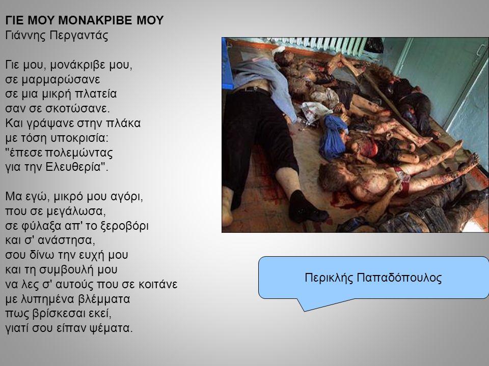 Περικλής Παπαδόπουλος ΓΙΕ ΜΟΥ ΜΟΝΑΚΡΙΒΕ ΜΟΥ Γιάννης Περγαντάς Γιε μου, μονάκριβε μου, σε μαρμαρώσανε σε μια μικρή πλατεία σαν σε σκοτώσανε. Και γράψαν