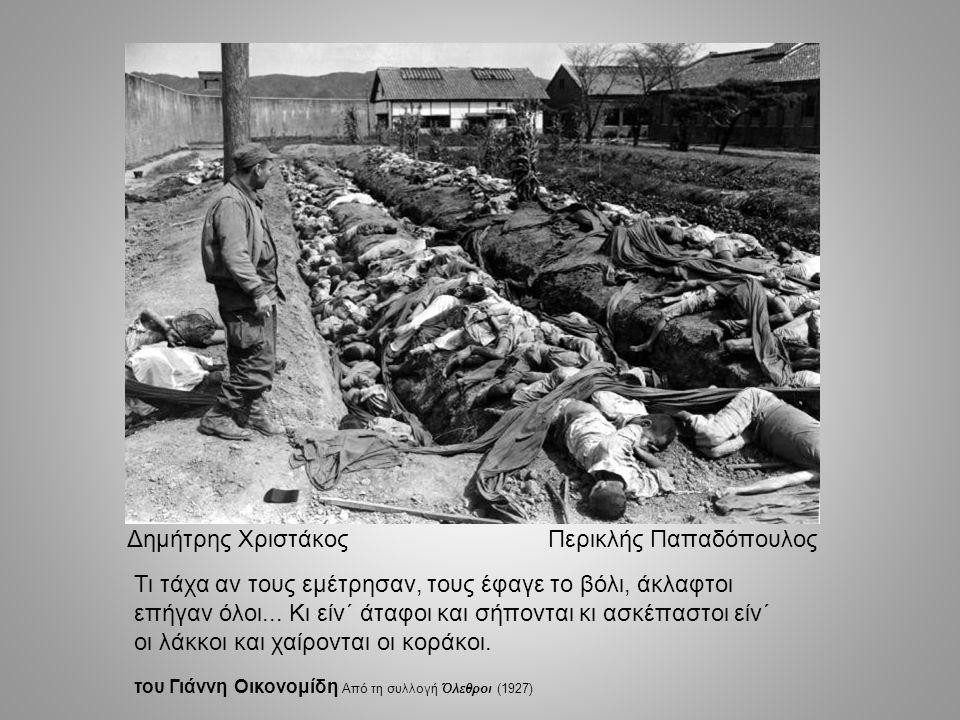 Δημήτρης Χριστάκος Περικλής Παπαδόπουλος Τι τάχα αν τους εμέτρησαν, τους έφαγε το βόλι, άκλαφτοι επήγαν όλοι... Κι είν΄ άταφοι και σήπονται κι ασκέπασ