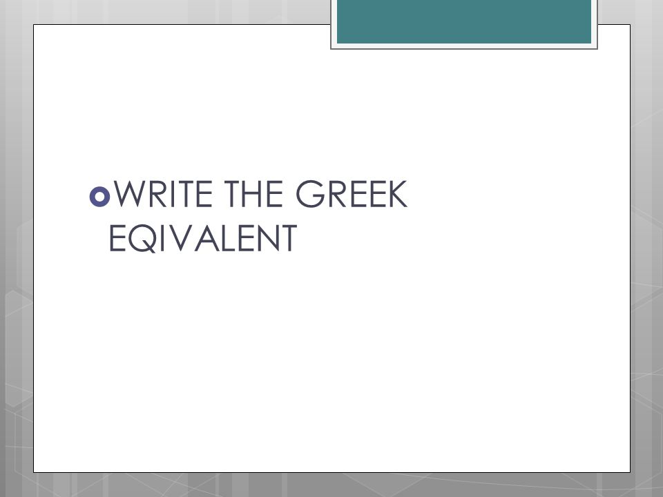 WRITE THE GREEK EQIVALENT