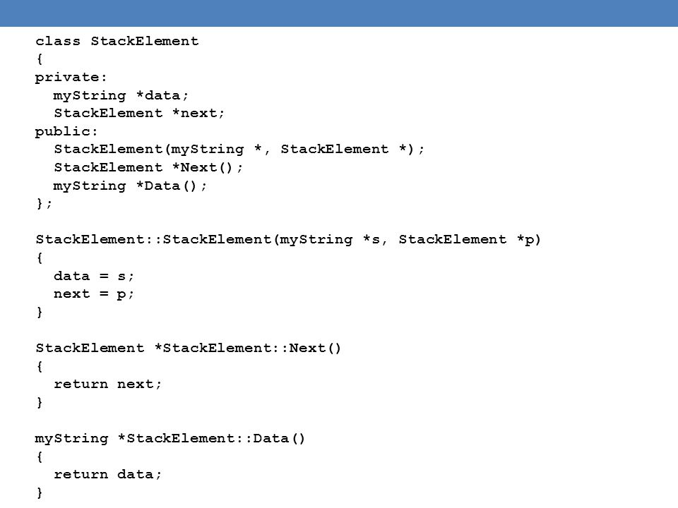 class StackElement { private: myString *data; StackElement *next; public: StackElement(myString *, StackElement *); StackElement *Next(); myString *Data(); }; StackElement::StackElement(myString *s, StackElement *p) { data = s; next = p; } StackElement *StackElement::Next() { return next; } myString *StackElement::Data() { return data; }