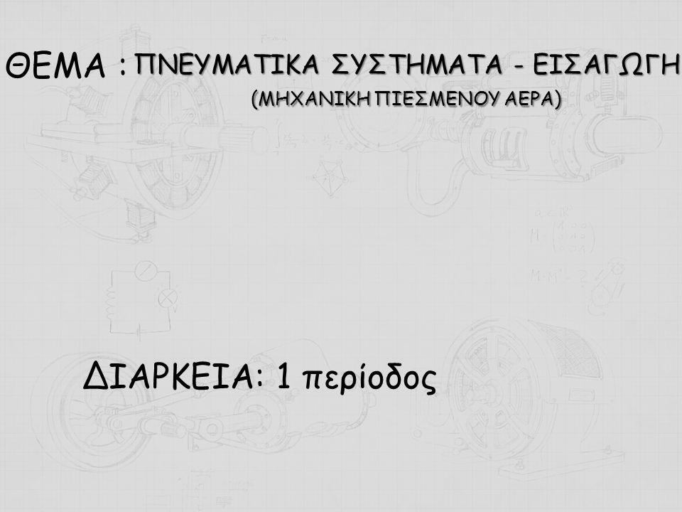 ΘΕΜΑ : ΔΙΑΡΚΕΙΑ: 1 περίοδος ΠΝΕΥΜΑΤΙΚΑ ΣΥΣΤΗΜΑΤΑ - ΕΙΣΑΓΩΓΗ (ΜΗΧΑΝΙΚΗ ΠΙΕΣΜΕΝΟΥ ΑΕΡΑ)