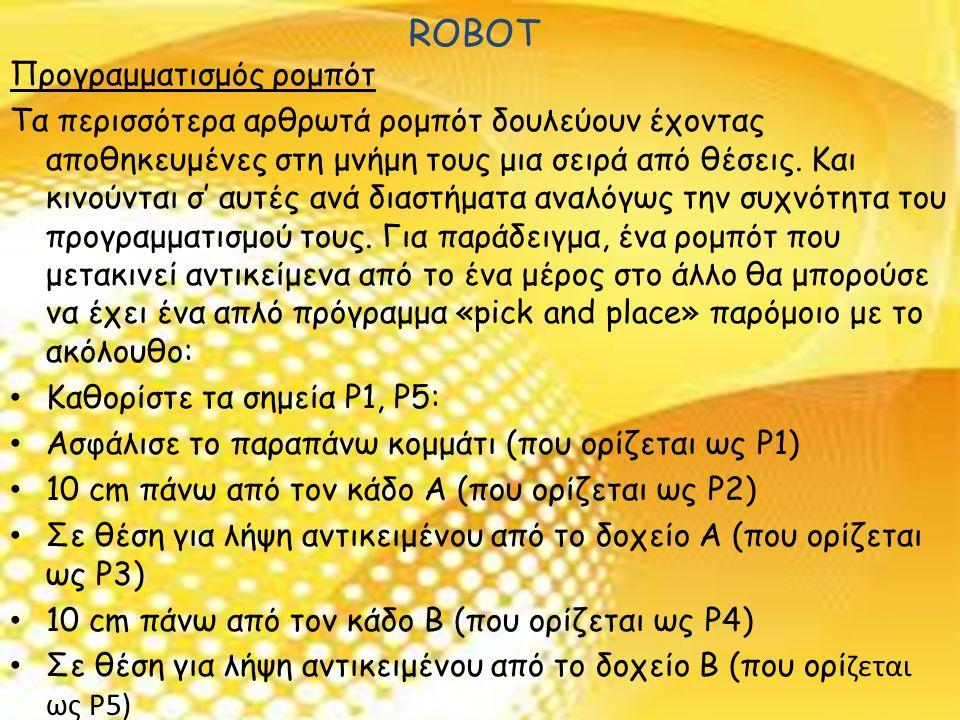 ROBOT Προγραμματισμός ρομπότ Τα περισσότερα αρθρωτά ρομπότ δουλεύουν έχοντας αποθηκευμένες στη μνήμη τους μια σειρά από θέσεις.