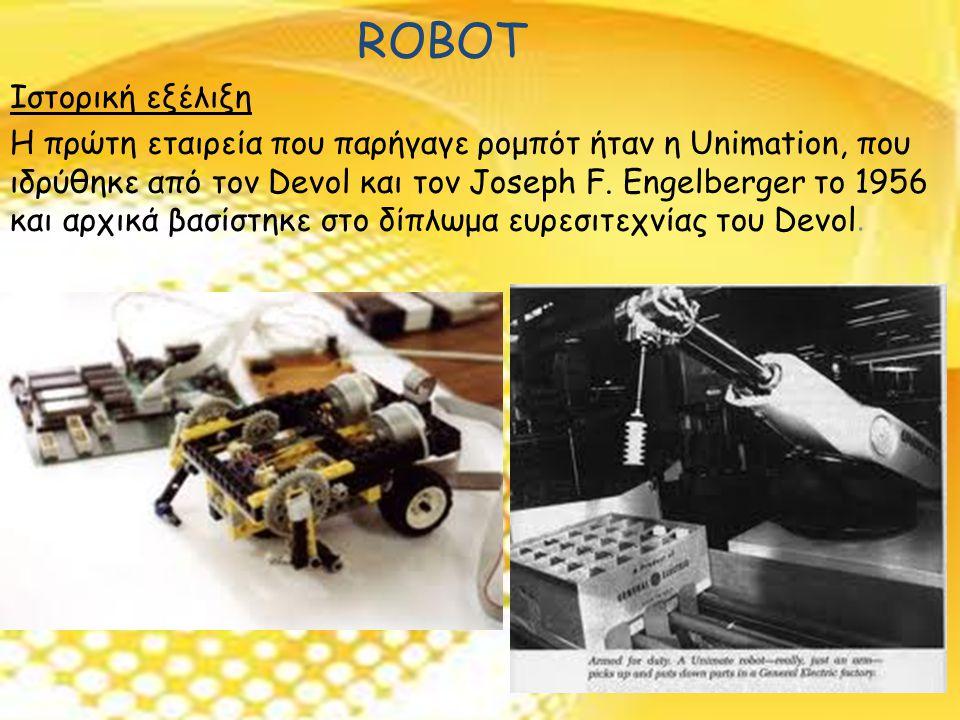 ROBOT Ιστορική εξέλιξη Η πρώτη εταιρεία που παρήγαγε ρομπότ ήταν η Unimation, που ιδρύθηκε από τον Devol και τον Joseph F.