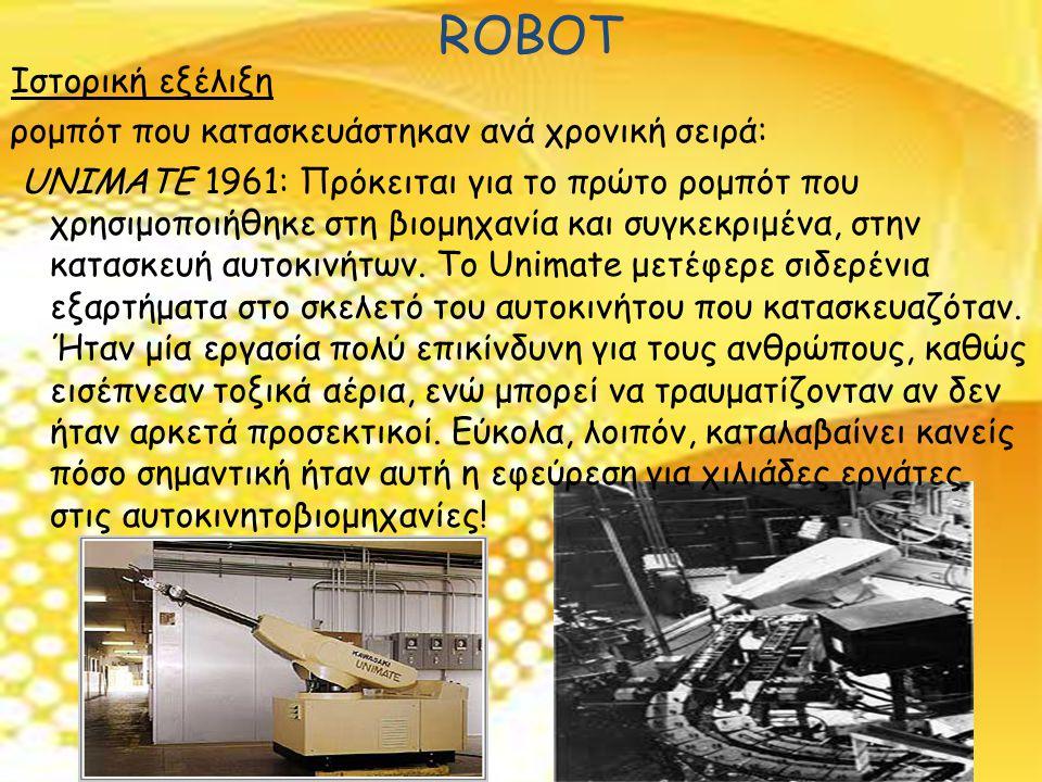 ROBOT Ιστορική εξέλιξη ρομπότ που κατασκευάστηκαν ανά χρονική σειρά: UNIMATE 1961: Πρόκειται για το πρώτο ρομπότ που χρησιμοποιήθηκε στη βιομηχανία και συγκεκριμένα, στην κατασκευή αυτοκινήτων.