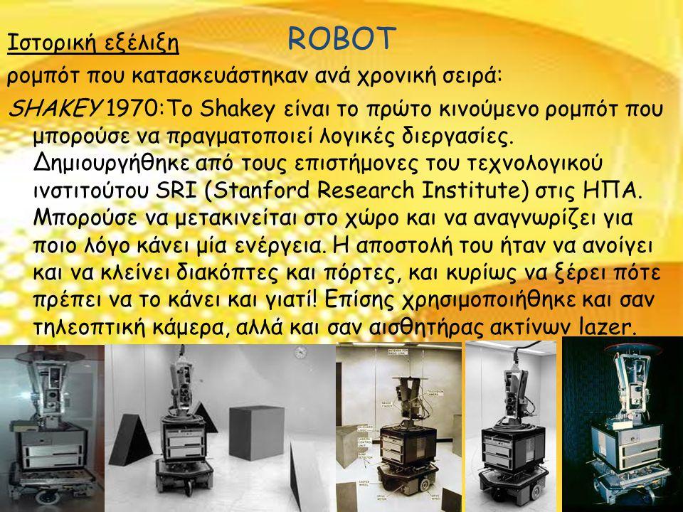 ROBOT Ιστορική εξέλιξη ρομπότ που κατασκευάστηκαν ανά χρονική σειρά: SHAKEY 1970:Το Shakey είναι το πρώτο κινούμενο ρομπότ που μπορούσε να πραγματοποιεί λογικές διεργασίες.