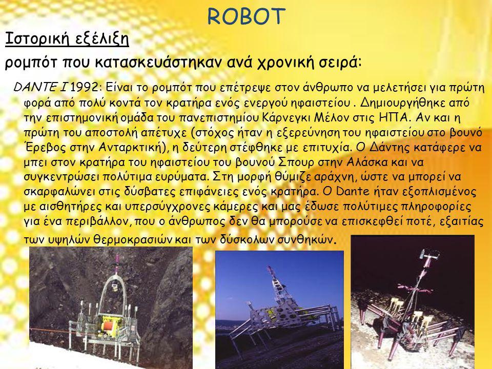 ROBOT Ιστορική εξέλιξη ρομπότ που κατασκευάστηκαν ανά χρονική σειρά: DANTE I 1992: Είναι το ρομπότ που επέτρεψε στον άνθρωπο να μελετήσει για πρώτη φορά από πολύ κοντά τον κρατήρα ενός ενεργού ηφαιστείου.