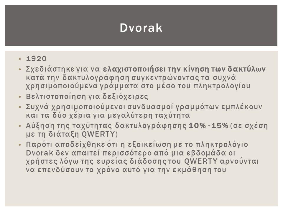 Dvorak • 1920 • Σχεδιάστηκε για να ελαχιστοποιήσει την κίνηση των δακτύλων κατά την δακτυλογράφηση συγκεντρώνοντας τα συχνά χρησιμοποιούμενα γράμματα