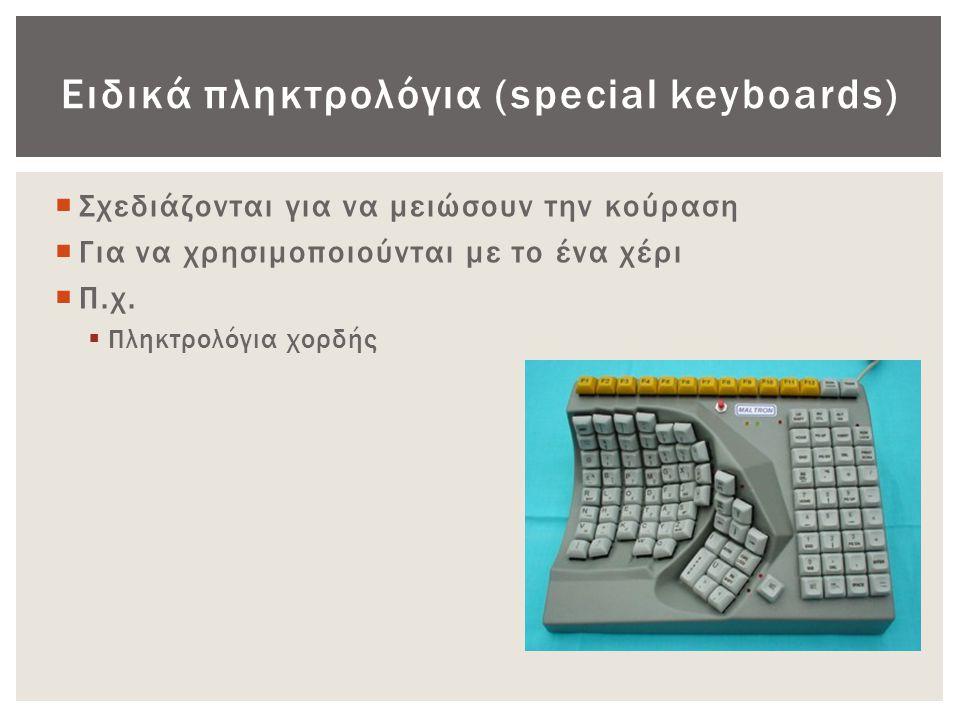 Ειδικά πληκτρολόγια (special keyboards)  Σχεδιάζονται για να μειώσουν την κούραση  Για να χρησιμοποιούνται με το ένα χέρι  Π.χ.  Πληκτρολόγια χορδ