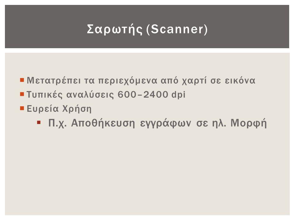 Σαρωτής (Scanner)  Μετατρέπει τα περιεχόμενα από χαρτί σε εικόνα  Τυπικές αναλύσεις 600–2400 dpi  Ευρεία Χρήση  Π.χ. Αποθήκευση εγγράφων σε ηλ. Μο