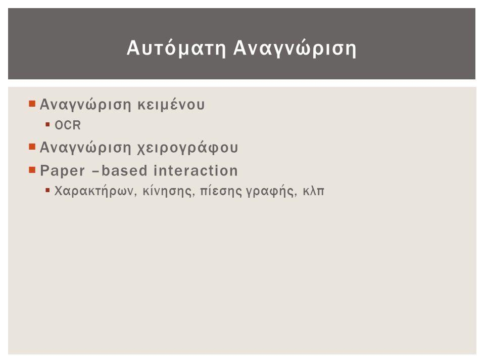 Αυτόματη Αναγνώριση  Αναγνώριση κειμένου  OCR  Αναγνώριση χειρογράφου  Paper –based interaction  Χαρακτήρων, κίνησης, πίεσης γραφής, κλπ