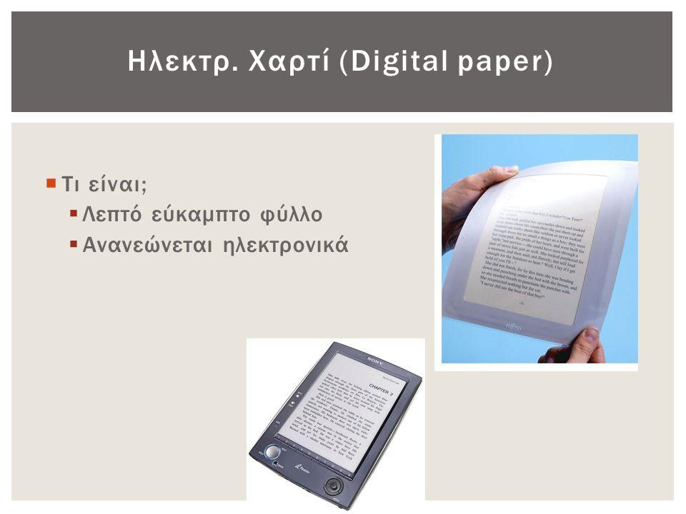 Ηλεκτρ. Χαρτί (Digital paper)  Τι είναι;  Λεπτό εύκαμπτο φύλλο  Ανανεώνεται ηλεκτρονικά