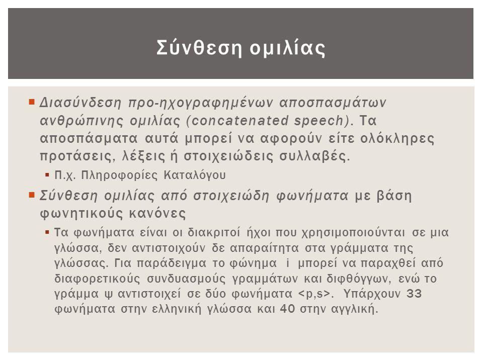 Σύνθεση ομιλίας  Διασύνδεση προ-ηχογραφημένων αποσπασμάτων ανθρώπινης ομιλίας (concatenated speech). Τα αποσπάσματα αυτά μπορεί να αφορούν είτε ολόκλ