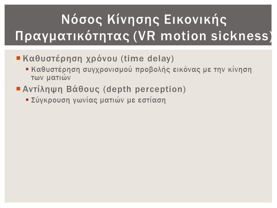 Νόσος Κίνησης Εικονικής Πραγματικότητας (VR motion sickness)  Καθυστέρηση χρόνου (time delay)  Καθυστέρηση συγχρονισμού προβολής εικόνας με την κίνη